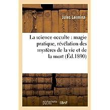 La Science Occulte: Magie Pratique, Revelation Des Mysteres de La Vie Et de La Mort (Ed.1890) (Philosophie)