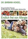 Endlich frei von Allergie: Die ganzheitliche Therapie bei Neurodermitis, Heuschnupfen, Asthma  & Co.