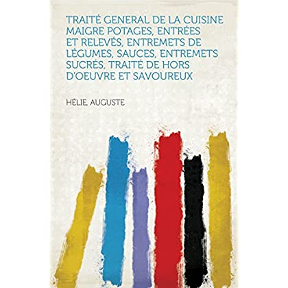 Traité General de la Cuisine Maigre Potages, entrées et relevés, entremets de légumes, sauces, entremets sucrés, traité de hors d'oeuvre et savoureux