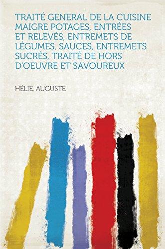 Traité General de la Cuisine Maigre Potages, entrées et relevés, entremets de légumes, sauces, entremets sucrés, traité de hors d'oeuvre et savoureux par Auguste Hélie