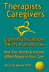 Therapists & Caregivers Communication Skills Handbook: How your Words & Actions Affect People in your Care