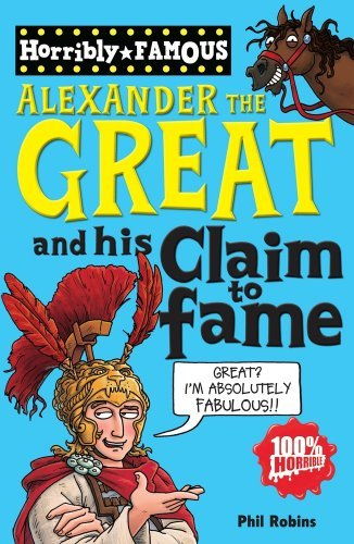 Alexander the Great and his Claim to Fame (Horribly Famous) by Phil Robins (2010-02-01)