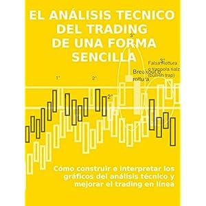 EL ANÁLISIS TECNICO  DEL TRADING  DE UNA FORMA SENCILLA. Cómo construir e interpretar los gráficos del análisis técnico y mejorar el trading en l