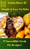 Gotta Have It Simple & Easy To Make 37 Incredible Steak Pie Recipes!