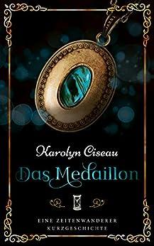 Das Medaillon - Eine Zeitenwanderer-Kurzgeschichte (German Edition) by [Ciseau, Karolyn]