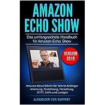 Amazon Echo Show: Das umfangreichste Handbuch für Amazon Echo Show - Amazon Alexa Schritt für Schritt Anfänger Anleitung, Einrichtung, Einstellung, IFTTT, Skills und Lustiges - Version 2018