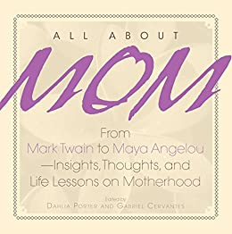 All About Mom: From Mark Twain to Maya Angelou--Insights, Thoughts, And Life Lessons on Motherhood (English Edition) von [Porter, Dahlia, Cervantes, Gabriel]