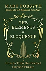 The Elements of Eloquence: How To Turn the Perfect English Phrase by Mark Forsyth (2014-09-04)