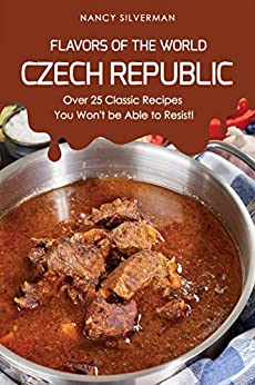 Flavors Of The World - Czech Republic: Over 25 Classic Recipes You Won't Be Able To Resist! por Nancy Silverman