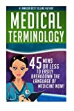 Medical Terminology: 45 Mins or Less to Easily Breakdown the Language of Medicine Now!: Volume 1 (Nursing School, Pre Med, Physiology, Study & Preparation Guide)