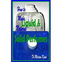 How to Make Natural Liquid and Solid Perfumes (How to Make Natural Skin Care Products Book 23) (English Edition)