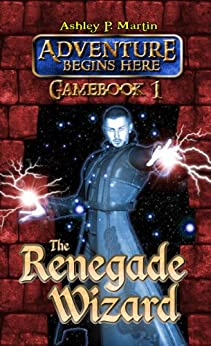 The Renegade Wizard (Gamebook 1) (Adventure Begins Here: Gamebook) by [Martin, Ashley P.]