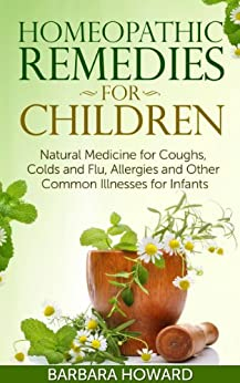 Homeopathic Remedies for Children: Natural Medicine for Coughs, Colds and Flu, Allergies and Other Common Illnesses for Infants (English Edition) par [Howard, Barbara]