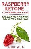 Raspberry Ketone - l'Ultime Brûleur de Graisse: Est-ce que les Cétones de Framboise Marchent Pour la Perte de Poids? (French Edition)