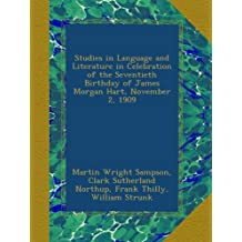 Studies in Language and Literature in Celebration of the Seventieth Birthday of James Morgan Hart, November 2, 1909