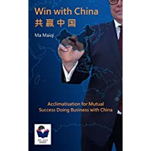 Win with China: Acclimatisation for Mutual Success Doing Business with China (Bite-Sized Books China Series Book 1) (English Edition)
