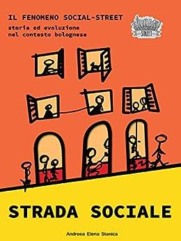 Strada Sociale: Il fenomeno Social Street.Nascita ed evoluzione nel contesto bolognese. di [Stanica, Andreea Elena]