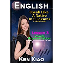 English: Speak Like a Native in 5 Lessons For Busy People, Lesson 3: Vowel Pronunciation, Learn Pronunciation the Fun Way (English Edition)