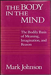 Body in the Mind: The Bodily Basis of Meaning, Imagination and Reason by Mark Johnson (1987-10-26)
