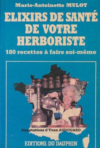 Elixirs de santé de votre herboriste : 180 recettes à faire soi-même