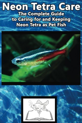Neon Tetra Care: The Complete Guide to Caring for and Keeping Neon Tetra as Pet Fish (Best Fish Care Practices) (Neon Fisch Tetra)