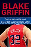 Blake Griffin: The Inspirational Story of Basketball Superstar Blake Griffin (Blake Griffin Unauthorized Biography, Los Angeles Clippers, Oklahoma, NBA Books)
