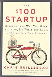 The $100 Startup: Reinvent the Way You Make a Living, Do What You Love, and Create a New Future by Chris Guillebeau (2016-04-05)