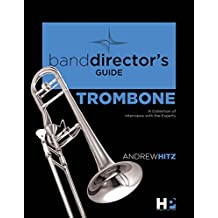A Band Director's Guide to Everything Trombone: A Collection of Interviews with the Experts (Band Director's Guide Series Book 2) (English Edition)