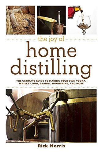 Joy of Home Distilling: The Ultimate Guide to Making Your Own Vodka, Whiskey, Rum, Brandy, Moonshine, and More (The Joy of Series)