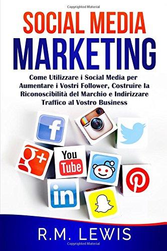 Social Media Marketing: Come Utilizzare i Social Media per Aumentare i Vostri Follower, Costruire la Riconoscibilit del Marchio e Indirizzare Traffico al Vostro Business