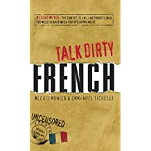 Talk Dirty French: Beyond Merde: The curses, slang, and street lingo you need to Know when you speak francais: Beyond Merde: The curses, slang, and street when you speak francais (English Edition)