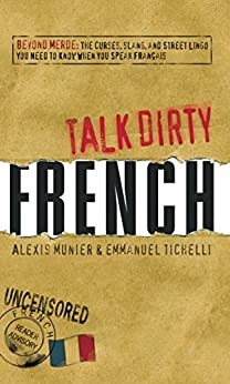 Talk Dirty French: Beyond Merde:  The curses, slang, and street lingo you need to Know when you speak francais (English Edition) par [Munier, Alexis, Tichelli, Emmanuel]