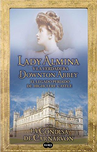 Lady Almina y la verdadera Downton Abbey: El legado perdido de Highclere Castle por Lady Fiona Carnarvon