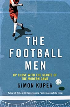 The Football Men: Up Close with the Giants of the Modern Game (English Edition) von [Kuper, Simon]