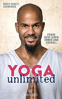Yoga unlimited: Feiere dein Leben immer und überall von [Johannsen, Percy Shakti]