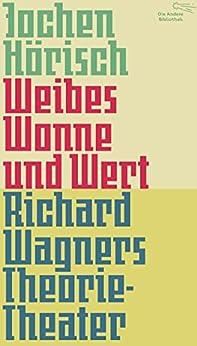 Weibes Wonne und Wert: Richard Wagners Theorie-Theater (Die Andere Bibliothek 366) von [Hörisch, Jochen]