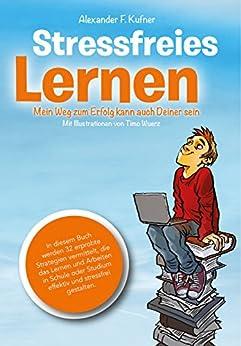 Stressfreies Lernen: Mein Weg zum Erfolg kann auch Deiner sein (German Edition) by [Kufner, Alexander]