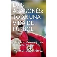 LUIS ARAGONÉS: TODA UNA VIDA DE FÚTBOL: El hombre que hizo historia en el fútbol español. (Spanish Edition)