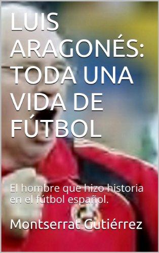 LUIS ARAGONÉS: TODA UNA VIDA DE FÚTBOL: Una leyenda del fútbol español. por Montserrat Gutiérrez