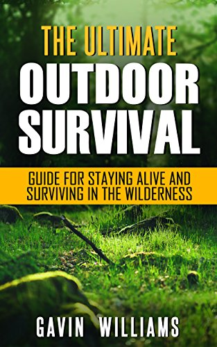 Outdoor Survival: The Ultimate Outdoor Survival Guide for Staying Alive and Surviving In The Wilderness (2nd Edition) (Prepping, Camping, Survivalism, ... Survival Blueprint Book 1) (English Edition)