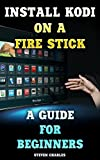 Install Kodi On A Fire Stick: A Guide for Beginners: (Streaming Devices, Amazon Fire TV Stick User Guide, How To Use Fire Stick) (English Edition)