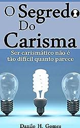 O Segredo do Carisma: Ser carismático não é tão difícil quanto parece (Portuguese Edition)