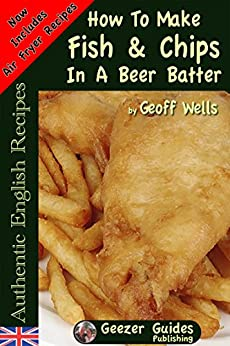 How To Make Fish & Chips In A Beer Batter (Authentic English Recipes Book 1) (English Edition) di [Wells, Geoff]