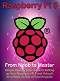 Raspberry Pi 3: From Noob to Master; Simple Step By Step Guide to Setting up Your Raspberry Pi 3 and Using It for a Wide Variety of Cool Projects