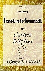 Training Französische Grammatik für clevere Büffler - Anfänger II, AUFBAU: (fortgeschrittene Anfänger bis Fortgeschrittene) (Französisch für clevere Büffler)