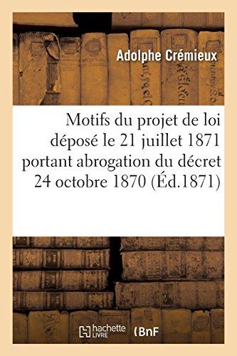 Exposé des motifs du projet de loi déposé le 21 juillet 1871 et portant abrogation du décret: de la Délégation de Tours en date du 24 octobre 1870. Réfutation de l'exposé alinéa par alinéa