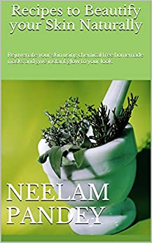 Recipes to Beautify your Skin Naturally: Rejuvenate your skin using chemical free homemade masks and give instant glow to your look. (Volume Book 1) by [Dimri, Neelam]