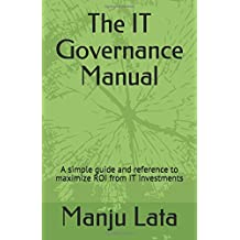 The IT Governance Manual: A simple guide and reference to maximize ROI from IT investments