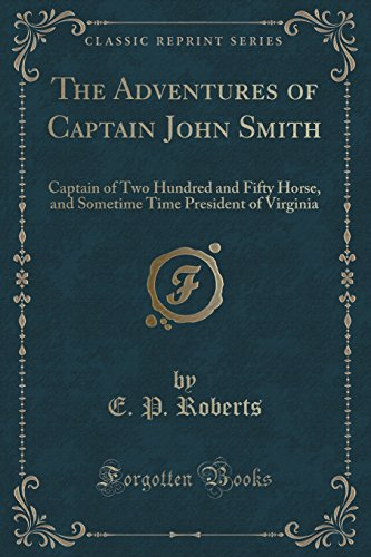 The Adventures of Captain John Smith: Captain of Two Hundred and Fifty Horse, and Sometime Time President of Virginia (Classic Reprint)