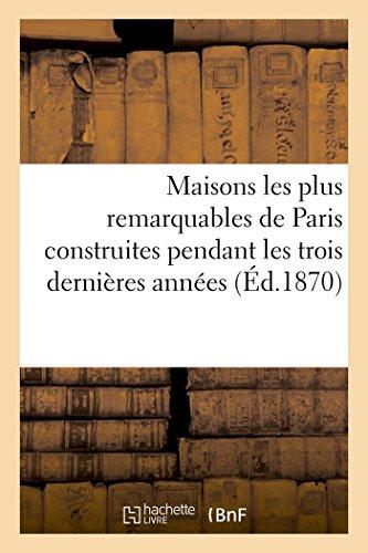 Maisons les plus remarquables de Paris construites pendant les trois dernières années: par Messieurs Bigle, Brouilhonny, Davioud, Feydeau, Labrouste, Lenoir Victor, Lobrot